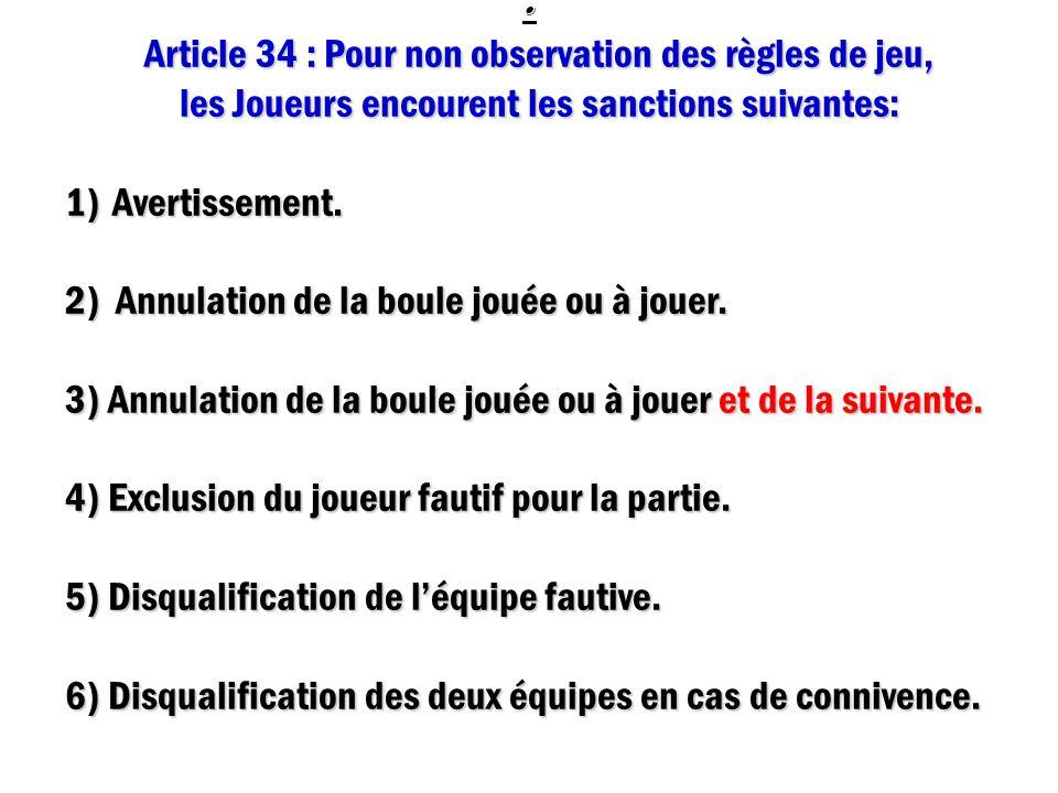 : Article 34 : Pour non observation des règles de jeu, les Joueurs encourent les sanctions suivantes: 1) A vertissement. 2) Annulation de la boule jou