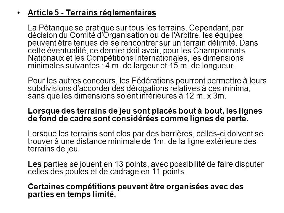 Article 5 - Terrains réglementaires La Pétanque se pratique sur tous les terrains. Cependant, par décision du Comité d'Organisation ou de l'Arbitre, l