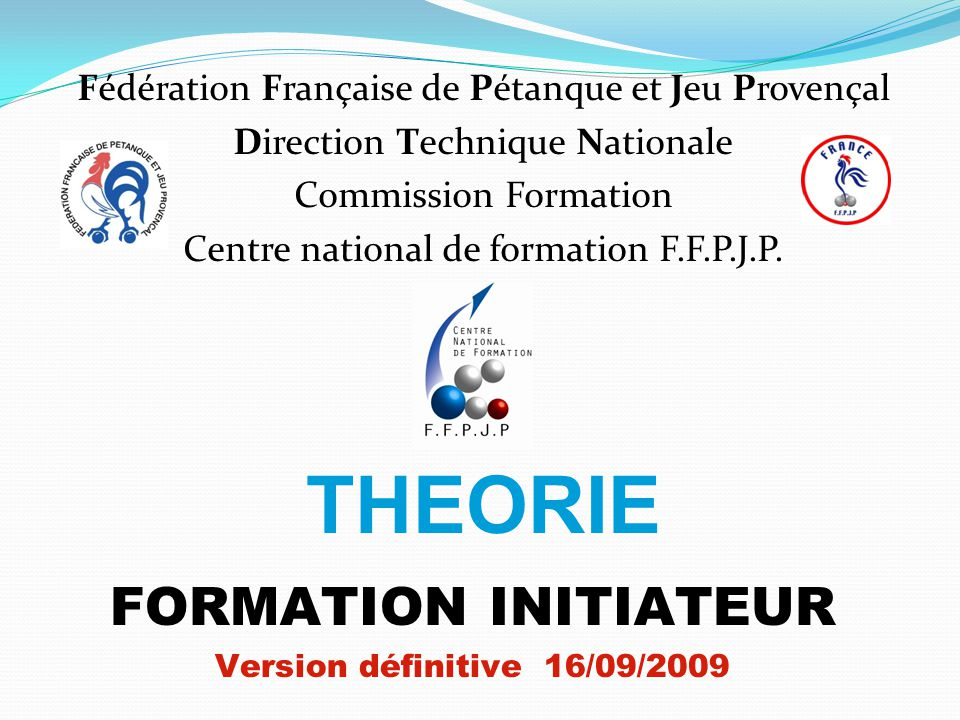 THEORIE FORMATION INITIATEUR Version définitive 16/09/2009 Fédération Française de Pétanque et Jeu Provençal Direction Technique Nationale Commission Formation Centre national de formation F.F.P.J.P.