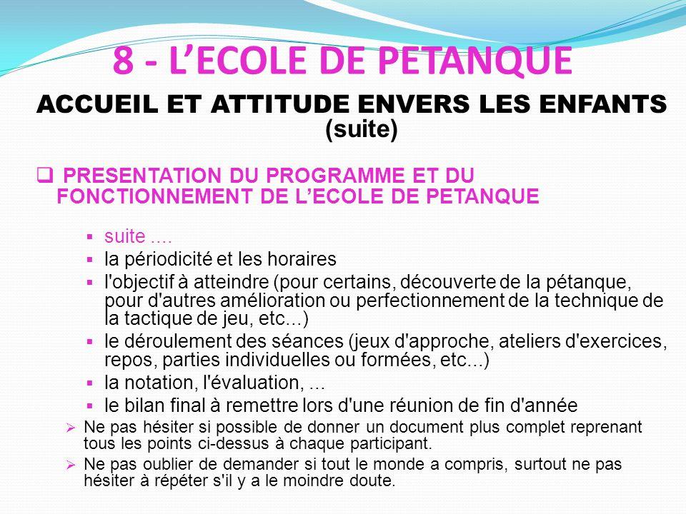 ACCUEIL ET ATTITUDE ENVERS LES ENFANTS (suite) PRESENTATION DU PROGRAMME ET DU FONCTIONNEMENT DE LECOLE DE PETANQUE suite....