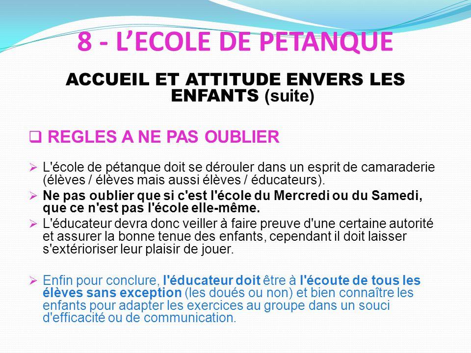 ACCUEIL ET ATTITUDE ENVERS LES ENFANTS (suite) REGLES A NE PAS OUBLIER L'école de pétanque doit se dérouler dans un esprit de camaraderie (élèves / él