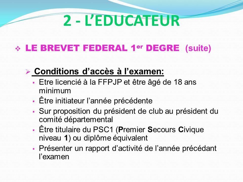 LE BREVET FEDERAL 1 er DEGRE (suite) Conditions daccès à lexamen: Etre licencié à la FFPJP et être âgé de 18 ans minimum Être initiateur lannée précéd