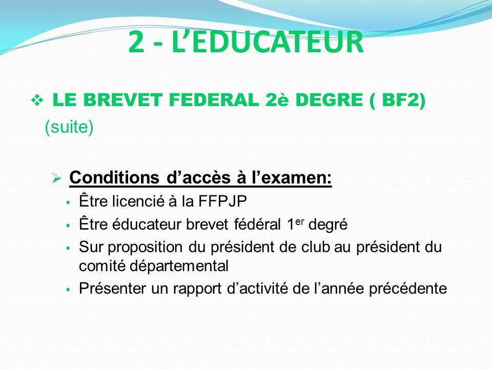 LE BREVET FEDERAL 2è DEGRE ( BF2) (suite) Conditions daccès à lexamen: Être licencié à la FFPJP Être éducateur brevet fédéral 1 er degré Sur propositi