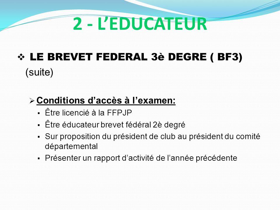 LE BREVET FEDERAL 3è DEGRE ( BF3) (suite) Conditions daccès à lexamen: Être licencié à la FFPJP Être éducateur brevet fédéral 2è degré Sur proposition