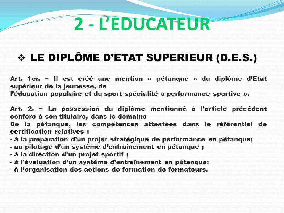 LE DIPLÔME DETAT SUPERIEUR (D.E.S.) 2 - LEDUCATEUR Art. 1er. Il est créé une mention « pétanque » du diplôme dEtat supérieur de la jeunesse, de léduca