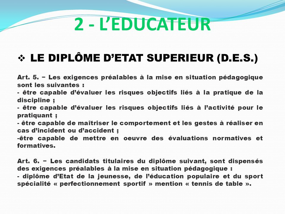 LE DIPLÔME DETAT SUPERIEUR (D.E.S.) 2 - LEDUCATEUR Art. 5. Les exigences préalables à la mise en situation pédagogique sont les suivantes : - être cap