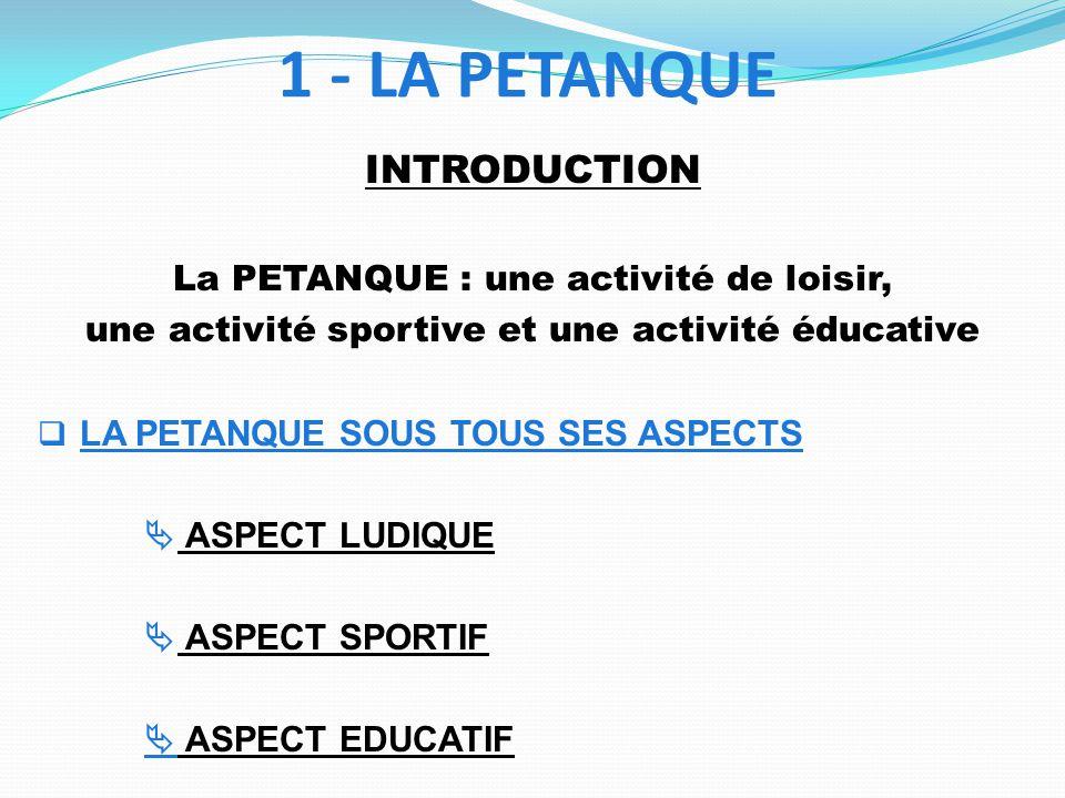 1 - LA PETANQUE INTRODUCTION La PETANQUE : une activité de loisir, une activité sportive et une activité éducative LA PETANQUE SOUS TOUS SES ASPECTS ASPECT LUDIQUE ASPECT SPORTIF ASPECT EDUCATIF