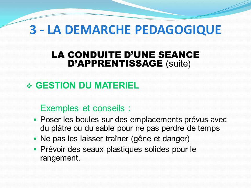 LA CONDUITE DUNE SEANCE DAPPRENTISSAGE (suite) GESTION DU MATERIEL Exemples et conseils : Poser les boules sur des emplacements prévus avec du plâtre