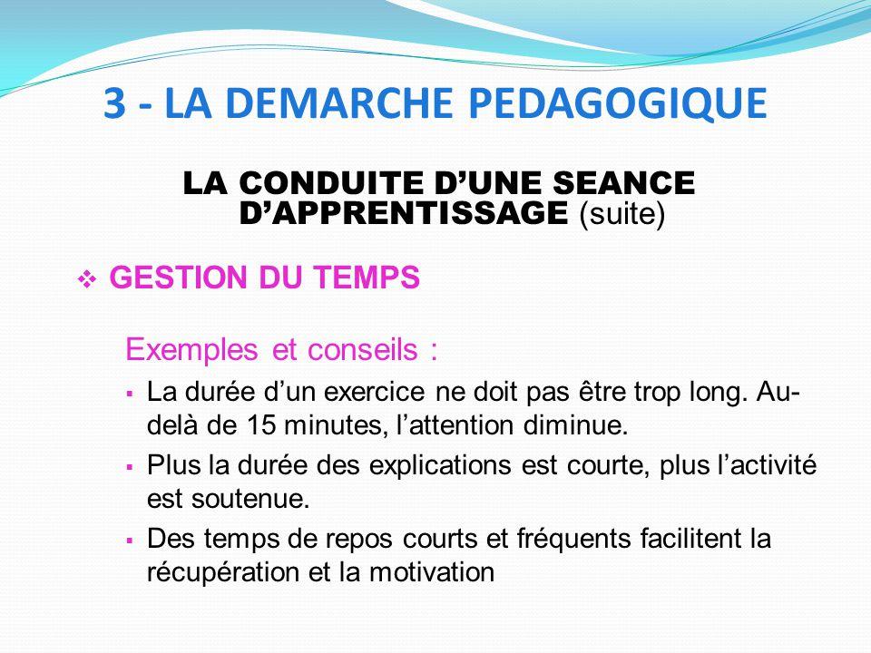 LA CONDUITE DUNE SEANCE DAPPRENTISSAGE (suite) GESTION DU TEMPS Exemples et conseils : La durée dun exercice ne doit pas être trop long. Au- delà de 1