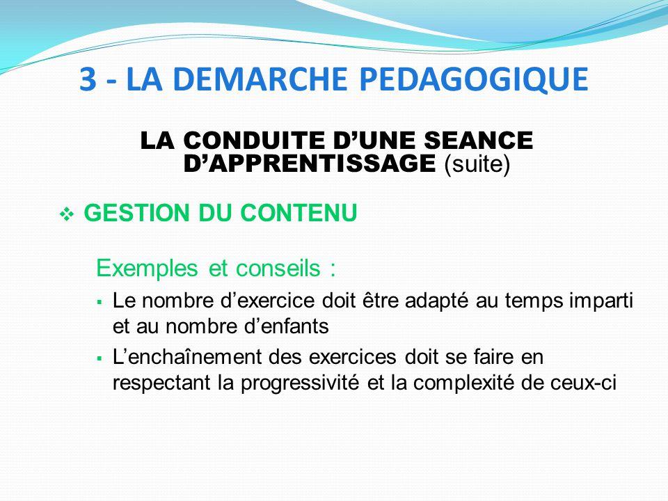 LA CONDUITE DUNE SEANCE DAPPRENTISSAGE (suite) GESTION DU CONTENU Exemples et conseils : Le nombre dexercice doit être adapté au temps imparti et au n