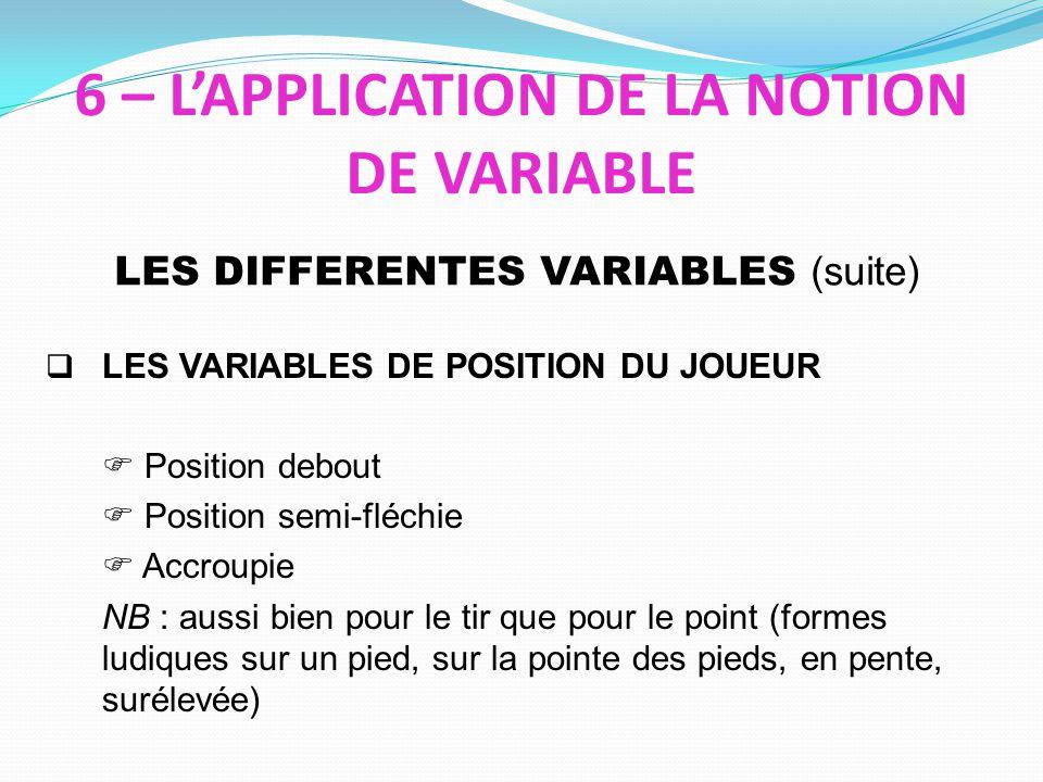 LES VARIABLES DE POSITION DU JOUEUR Position debout Position semi-fléchie Accroupie NB : aussi bien pour le tir que pour le point (formes ludiques sur un pied, sur la pointe des pieds, en pente, surélevée) LES DIFFERENTES VARIABLES (suite) 6 – LAPPLICATION DE LA NOTION DE VARIABLE
