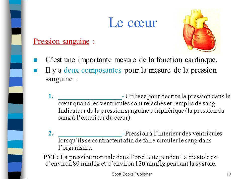 Sport Books Publisher10 Le cœur Pression sanguine : n Cest une importante mesure de la fonction cardiaque. n Il y a deux composantes pour la mesure de
