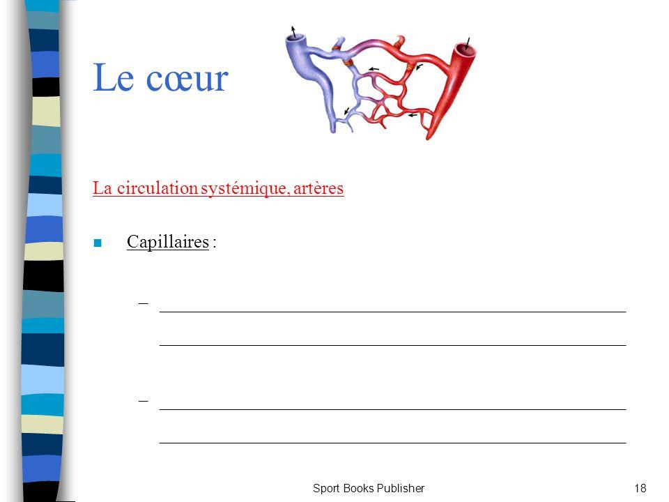 Sport Books Publisher18 Le cœur La circulation systémique, artères n Capillaires : –__________________________________________________ _______________