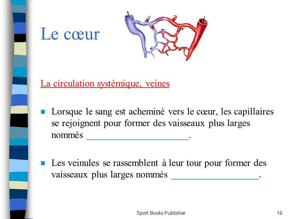 Sport Books Publisher19 Le cœur La circulation systémique, veines n Lorsque le sang est acheminé vers le cœur, les capillaires se rejoignent pour form