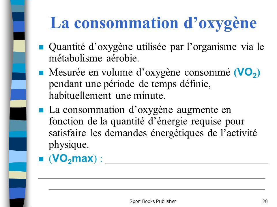 Sport Books Publisher28 La consommation doxygène n Quantité doxygène utilisée par lorganisme via le métabolisme aérobie. Mesurée en volume doxygène co