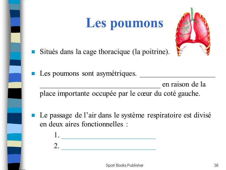 Sport Books Publisher36 Les poumons n Situés dans la cage thoracique (la poitrine). n Les poumons sont asymétriques. ____________________ ____________
