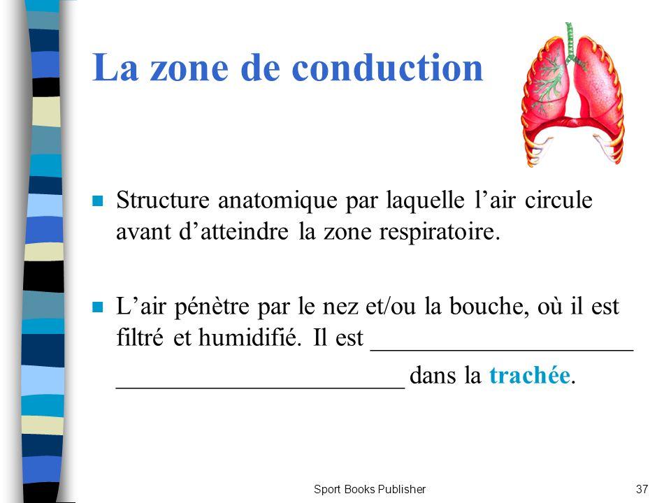 Sport Books Publisher37 La zone de conduction n Structure anatomique par laquelle lair circule avant datteindre la zone respiratoire. n Lair pénètre p