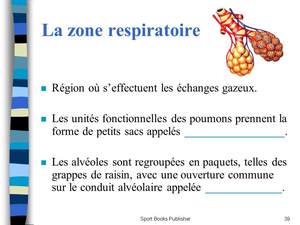 Sport Books Publisher39 La zone respiratoire n Région où seffectuent les échanges gazeux. n Les unités fonctionnelles des poumons prennent la forme de