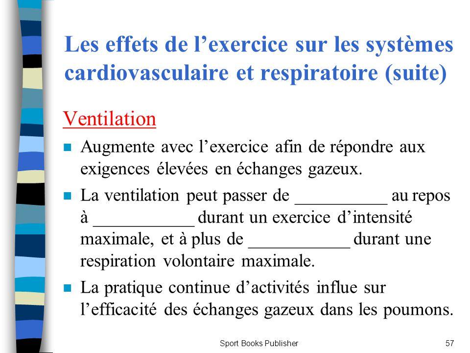 Sport Books Publisher57 Les effets de lexercice sur les systèmes cardiovasculaire et respiratoire (suite) Ventilation n Augmente avec lexercice afin d