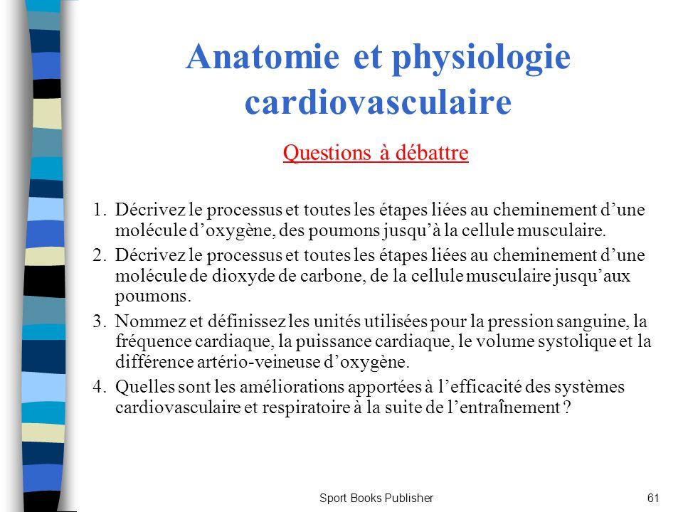 Sport Books Publisher61 Anatomie et physiologie cardiovasculaire Questions à débattre 1. Décrivez le processus et toutes les étapes liées au chemineme