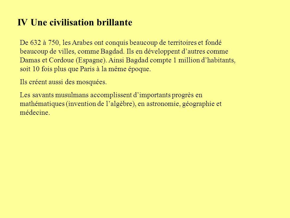 IV Une civilisation brillante De 632 à 750, les Arabes ont conquis beaucoup de territoires et fondé beaucoup de villes, comme Bagdad. Ils en développe