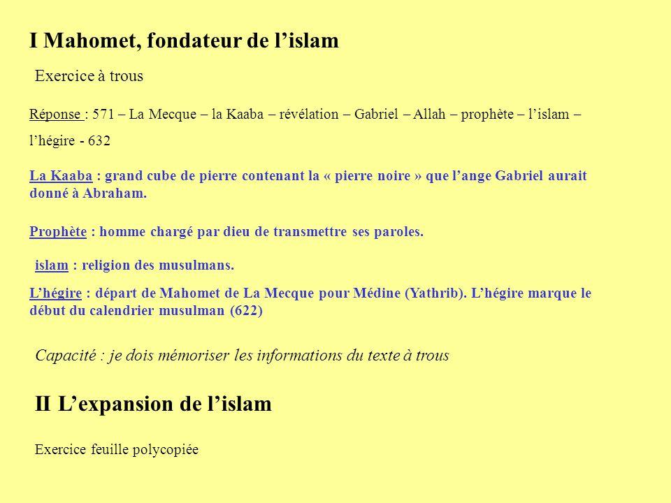 I Mahomet, fondateur de lislam Exercice à trous Réponse : 571 – La Mecque – la Kaaba – révélation – Gabriel – Allah – prophète – lislam – lhégire - 63