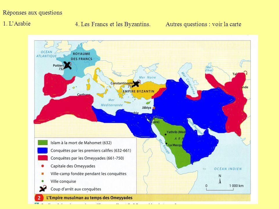 Réponses aux questions 1. LArabie 4. Les Francs et les Byzantins.Autres questions : voir la carte