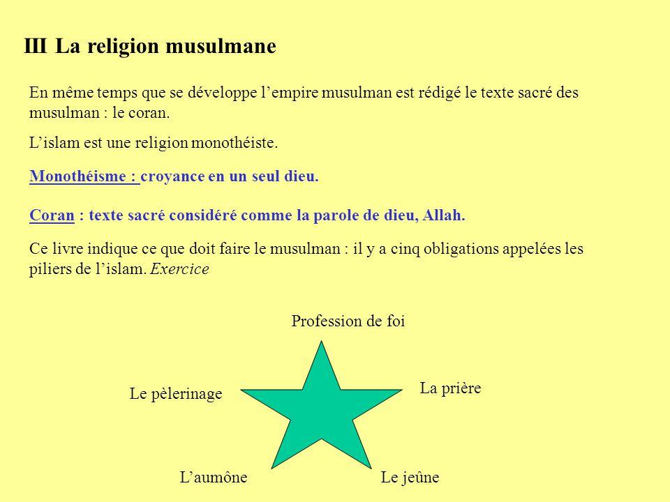 III La religion musulmane En même temps que se développe lempire musulman est rédigé le texte sacré des musulman : le coran. Lislam est une religion m