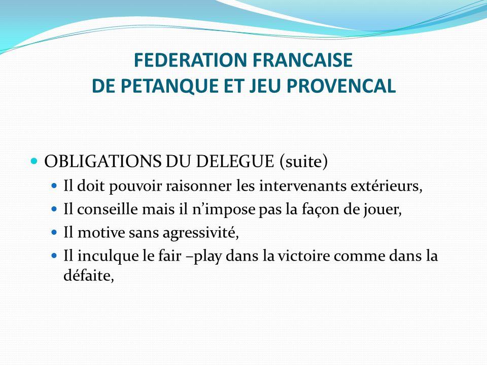 FEDERATION FRANCAISE DE PETANQUE ET JEU PROVENCAL OBLIGATIONS DU DELEGUE (suite) Il doit pouvoir raisonner les intervenants extérieurs, Il conseille m