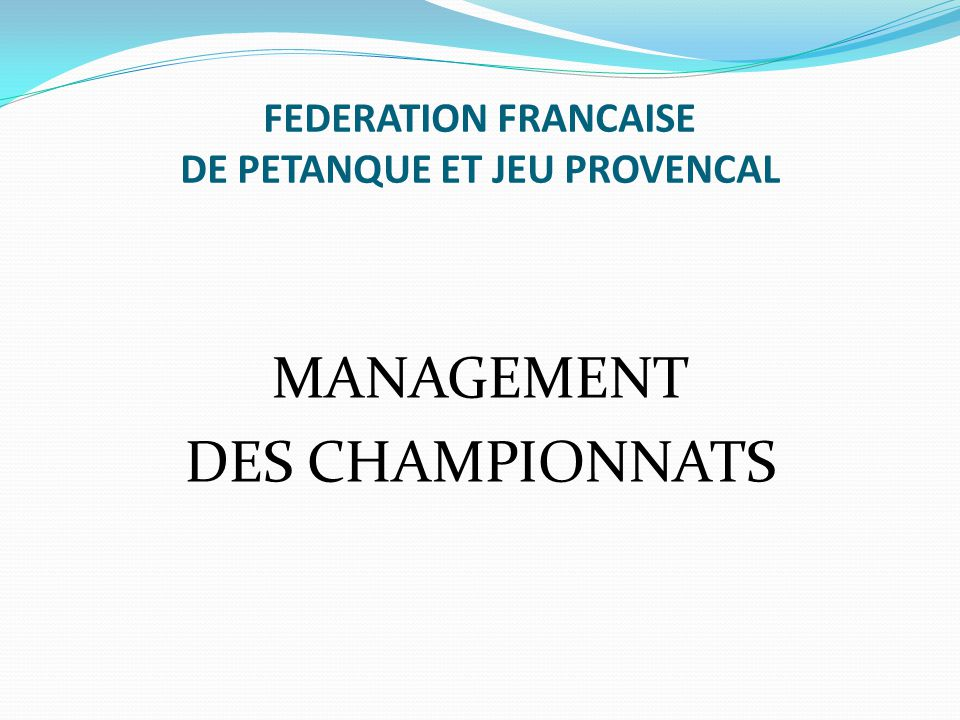 FEDERATION FRANCAISE DE PETANQUE ET JEU PROVENCAL MANAGEMENT DES CHAMPIONNATS