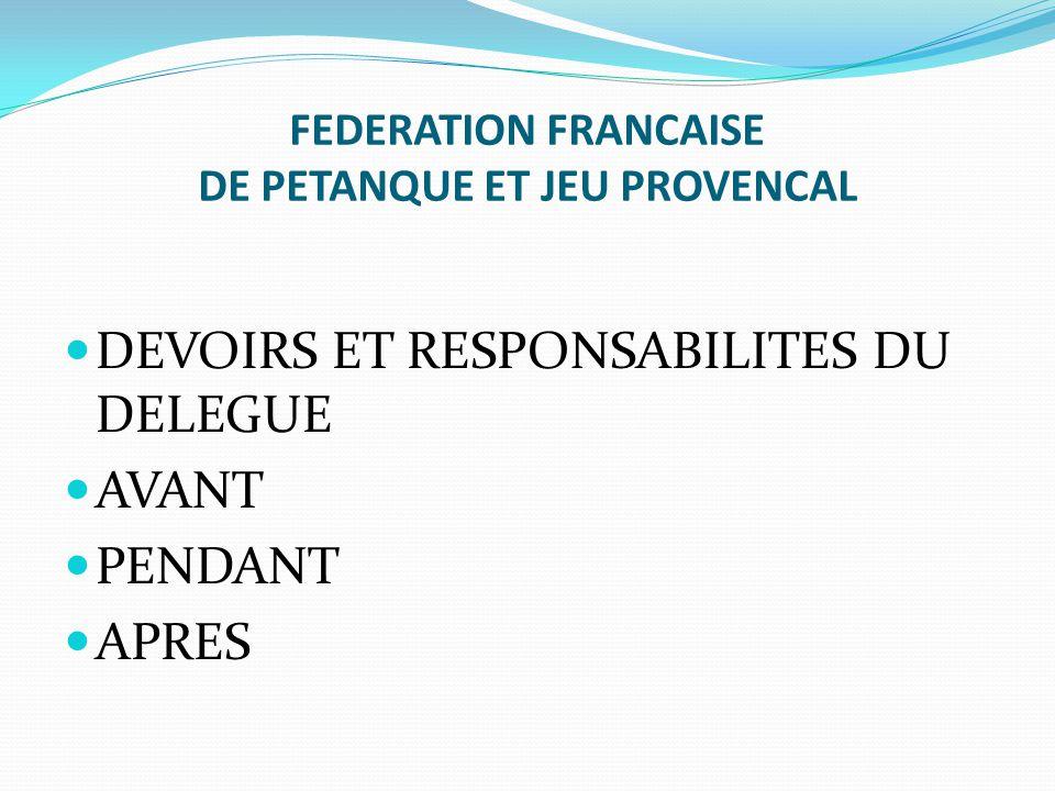 FEDERATION FRANCAISE DE PETANQUE ET JEU PROVENCAL DEVOIRS ET RESPONSABILITES DU DELEGUE AVANT PENDANT APRES