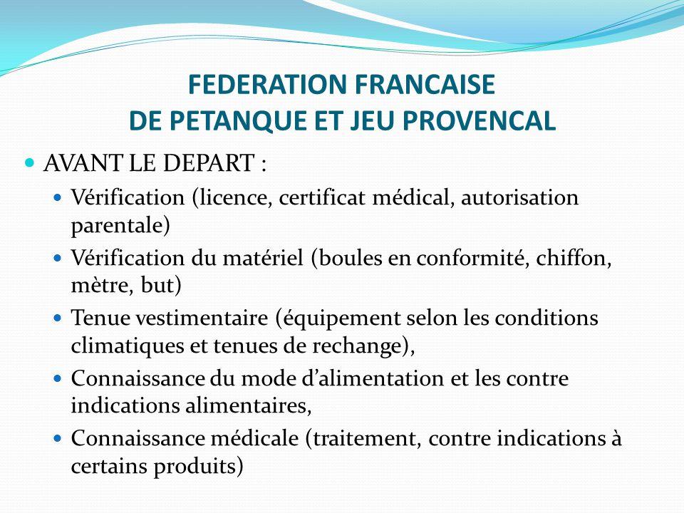 FEDERATION FRANCAISE DE PETANQUE ET JEU PROVENCAL AVANT LE DEPART : Vérification (licence, certificat médical, autorisation parentale) Vérification du