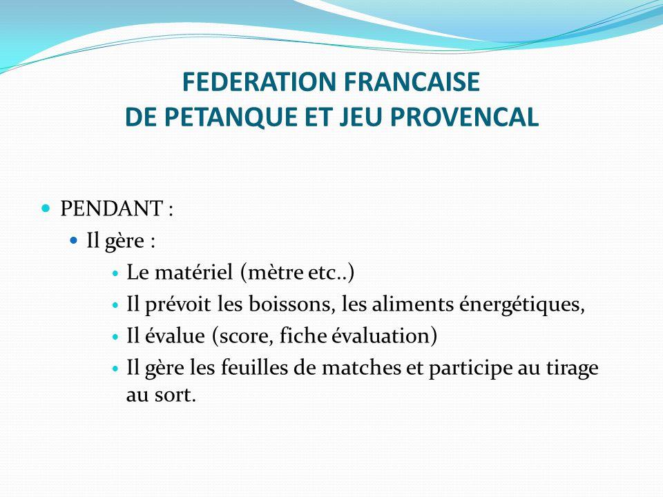 FEDERATION FRANCAISE DE PETANQUE ET JEU PROVENCAL PENDANT : Il gère : Le matériel (mètre etc..) Il prévoit les boissons, les aliments énergétiques, Il
