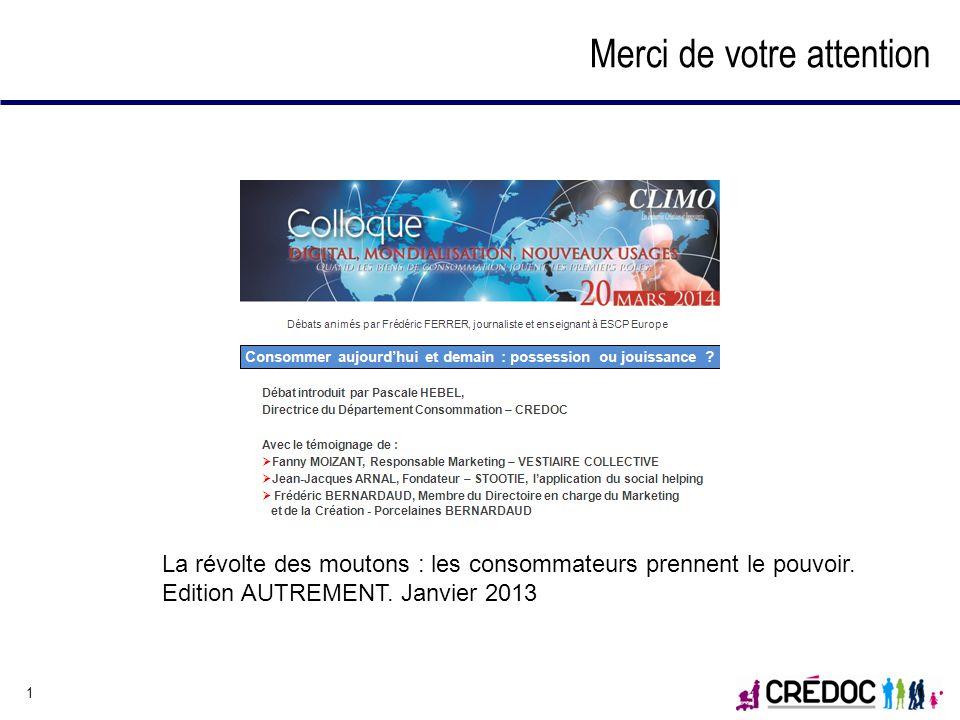 1 1 Merci de votre attention Pascale HEBEL Directrice du Département Consommation Tel. : 01 40 77 85 42hebel@credoc.fr www.credoc.fr - 142, rue du Che