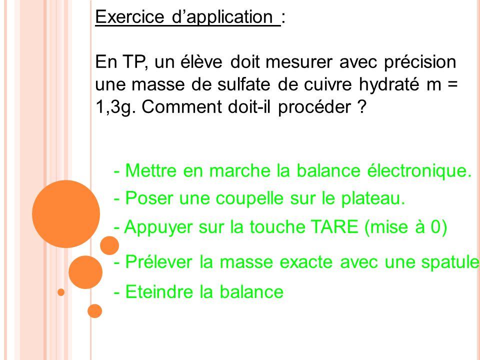 Exercice dapplication : En TP, un élève doit mesurer avec précision une masse de sulfate de cuivre hydraté m = 1,3g. Comment doit-il procéder ? - Mett