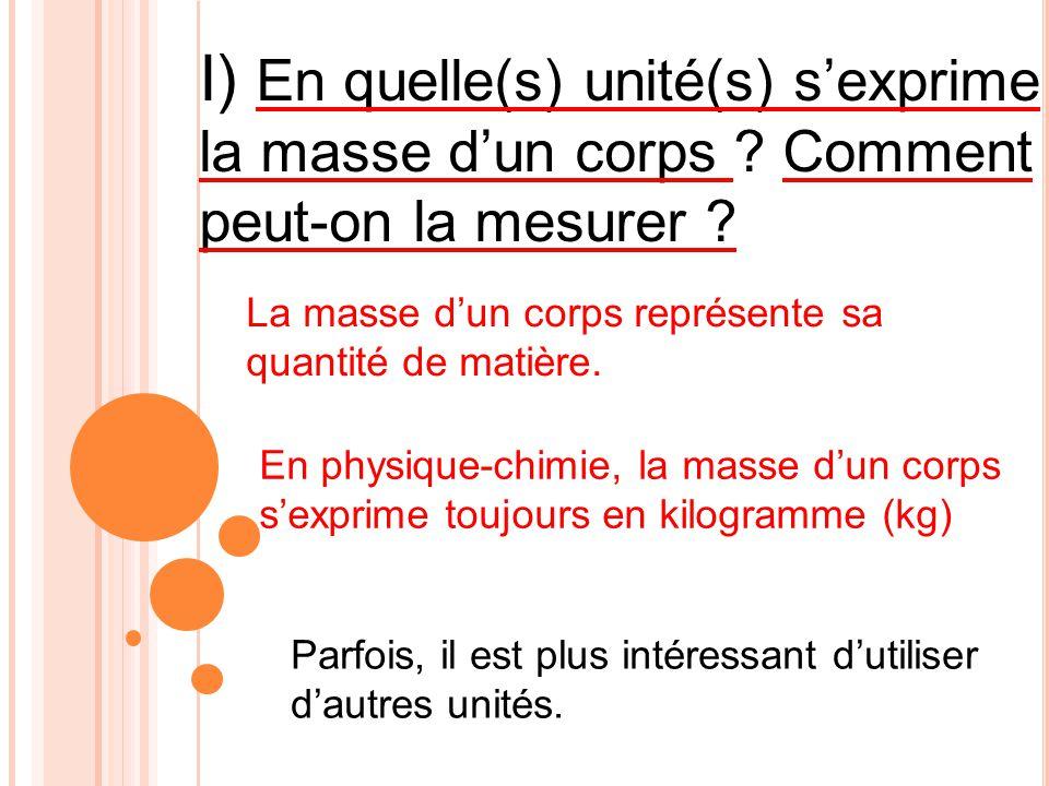 I) En quelle(s) unité(s) s exprime la masse d un corps ? Comment peut-on la mesurer ? En physique-chimie, la masse d un corps s exprime toujours en ki