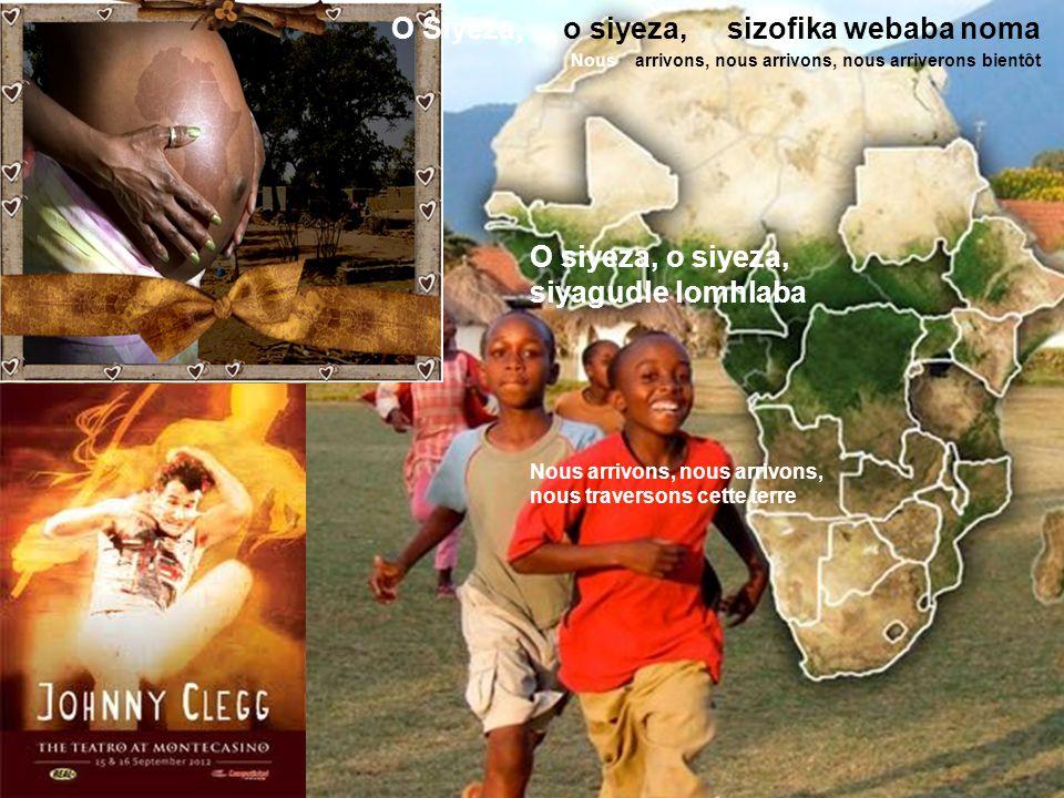 O Siyeza, o siyeza, sizofika webaba noma Nous arrivons, nous arrivons, nous arriverons bientôt O siyeza, o siyeza, siyagudle lomhlaba Nous arrivons, nous arrivons, nous traversons cette terre Siyawela laphesheya lulezontaba ezimnyama Nous passons sur ces montagnes sombres Ho, Im coming !