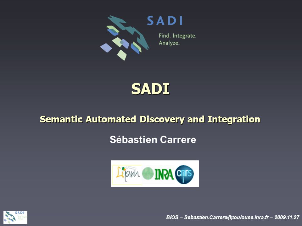 BIOS – Sebastien.Carrere@toulouse.inra.fr – 2009.11.27 SADI Semantic Automated Discovery and Integration Sébastien Carrere