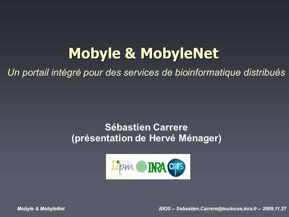 Mobyle & MobyleNetBIOS – Sebastien.Carrere@toulouse.inra.fr – 2009.11.27 Mobyle & MobyleNet Sébastien Carrere (présentation de Hervé Ménager) Un portail intégré pour des services de bioinformatique distribués