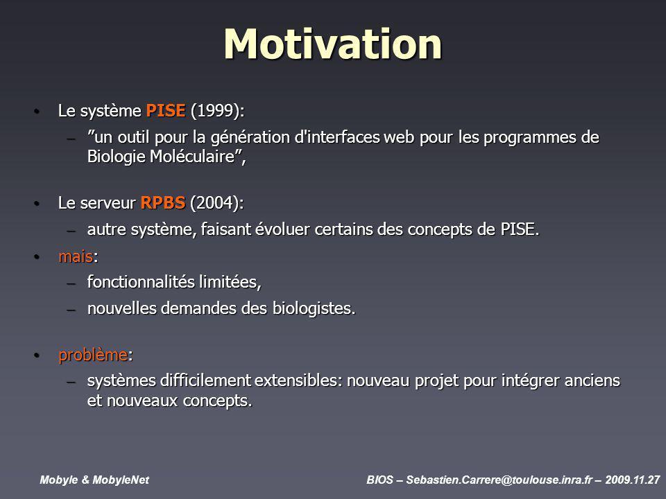 Mobyle & MobyleNetBIOS – Sebastien.Carrere@toulouse.inra.fr – 2009.11.27 Motivation Le système PISE (1999): Le système PISE (1999): – un outil pour la génération d interfaces web pour les programmes de Biologie Moléculaire, Le serveur RPBS (2004): Le serveur RPBS (2004): – autre système, faisant évoluer certains des concepts de PISE.