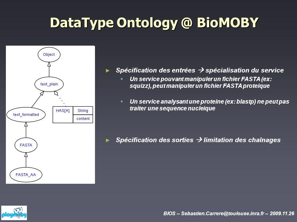 BIOS – Sebastien.Carrere@toulouse.inra.fr – 2009.11.26 DataType Ontology @ BioMOBY Spécification des entrées spécialisation du service Un service pouvant manipuler un fichier FASTA (ex: squizz), peut manipuler un fichier FASTA proteique Un service analysant une proteine (ex: blastp) ne peut pas traiter une sequence nucleique Spécification des sorties limitation des chaînages