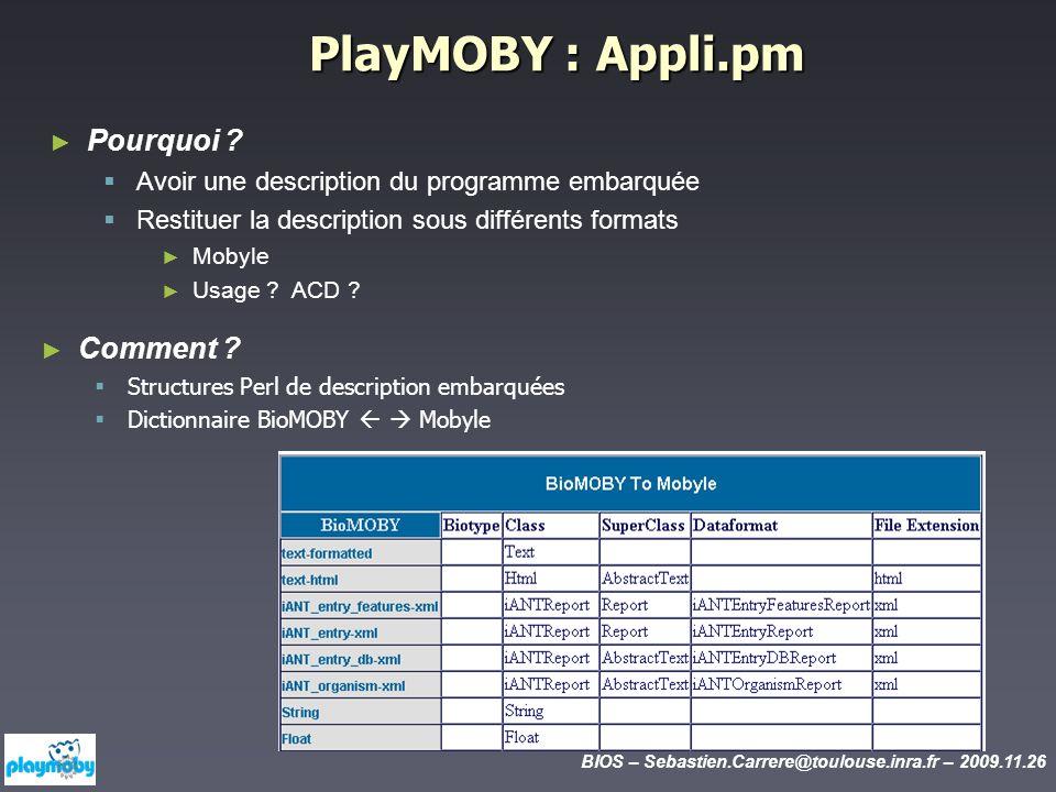 BIOS – Sebastien.Carrere@toulouse.inra.fr – 2009.11.26 PlayMOBY :Appli.pm PlayMOBY : Appli.pm Pourquoi ? Avoir une description du programme embarquée