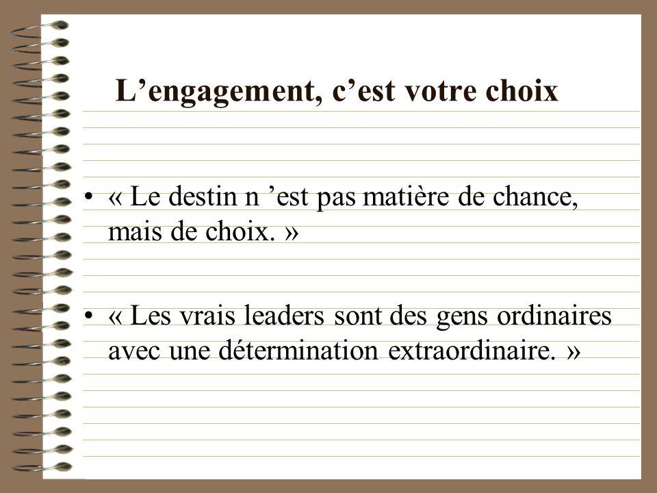 Lengagement, cest votre choix « Le destin n est pas matière de chance, mais de choix. » « Les vrais leaders sont des gens ordinaires avec une détermin