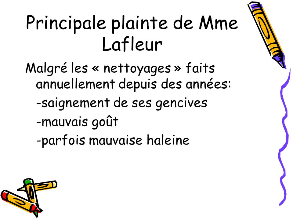 Principale plainte de Mme Lafleur Malgré les « nettoyages » faits annuellement depuis des années: -saignement de ses gencives -mauvais goût -parfois mauvaise haleine
