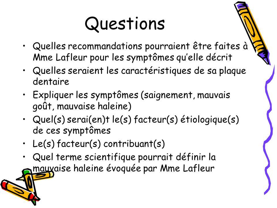 Questions Quelles recommandations pourraient être faites à Mme Lafleur pour les symptômes quelle décrit Quelles seraient les caractéristiques de sa plaque dentaire Expliquer les symptômes (saignement, mauvais goût, mauvaise haleine) Quel(s) serai(en)t le(s) facteur(s) étiologique(s) de ces symptômes Le(s) facteur(s) contribuant(s) Quel terme scientifique pourrait définir la mauvaise haleine évoquée par Mme Lafleur