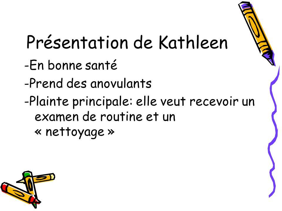 Présentation de Kathleen -En bonne santé -Prend des anovulants -Plainte principale: elle veut recevoir un examen de routine et un « nettoyage »