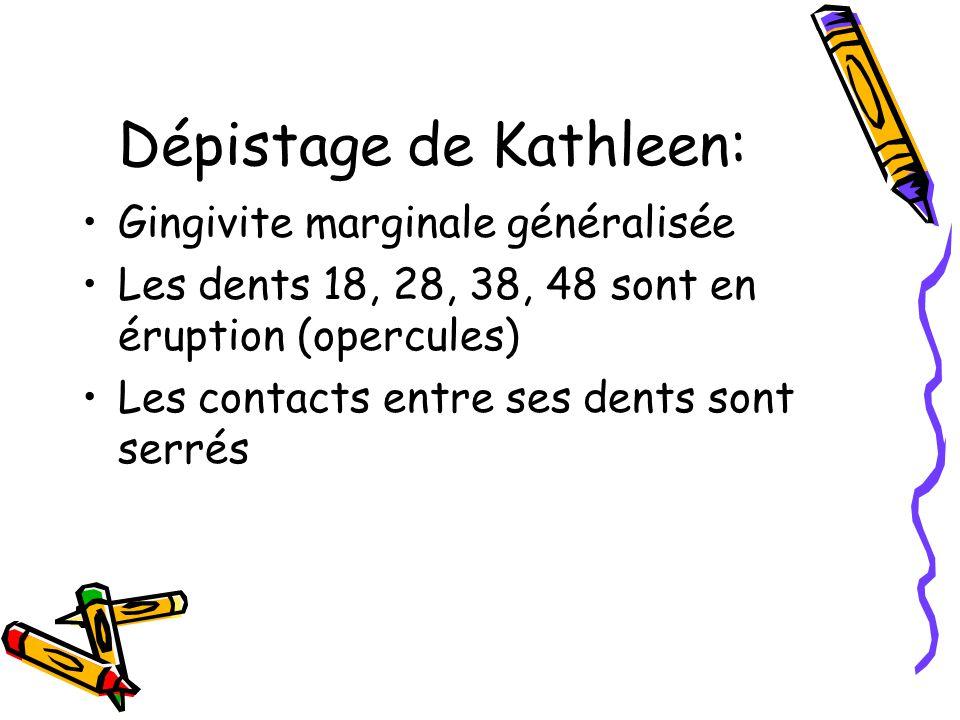 Dépistage de Kathleen: Gingivite marginale généralisée Les dents 18, 28, 38, 48 sont en éruption (opercules) Les contacts entre ses dents sont serrés