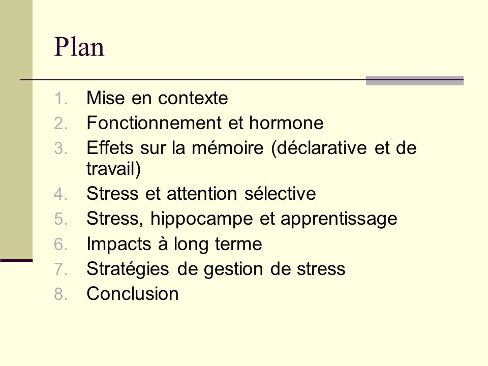 Plan 1. Mise en contexte 2. Fonctionnement et hormone 3. Effets sur la mémoire (déclarative et de travail) 4. Stress et attention sélective 5. Stress,