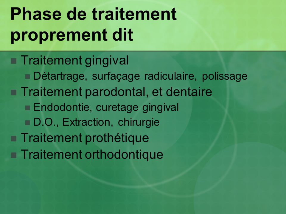 Phase de traitement proprement dit Traitement gingival Détartrage, surfaçage radiculaire, polissage Traitement parodontal, et dentaire Endodontie, cur