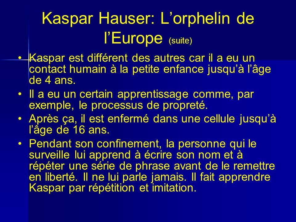 Kaspar Hauser: Lorphelin de lEurope (suite) Kaspar est différent des autres car il a eu un contact humain à la petite enfance jusquà lâge de 4 ans.